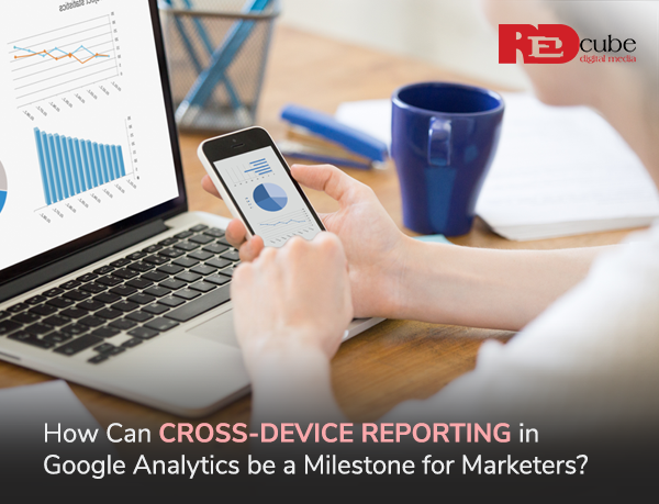 How Can Cross-Device Reporting in Google Analytics be a Milestone for Marketers?